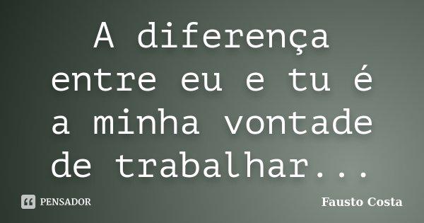A diferença entre eu e tu é a minha vontade de trabalhar...... Frase de Fausto Costa.