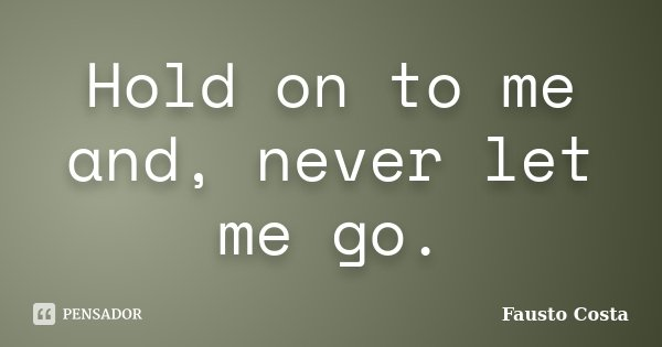 Hold on to me and, never let me go.... Frase de Fausto Costa.