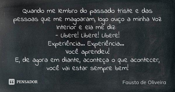 Quando me lembro do passado triste e das pessoas que me magoaram, logo ouço a minha Voz Interior e ela me diz: - Libere!... Libere!... Libere!... Experiência...... Frase de Fausto de Oliveira.