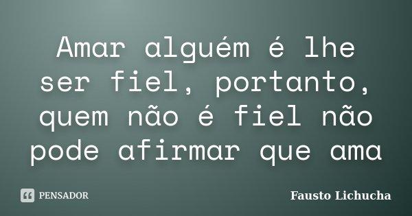 Amar alguém é lhe ser fiel, portanto, quem não é fiel não pode afirmar que ama... Frase de Fausto Lichucha.