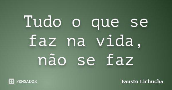 Tudo o que se faz na vida, não se faz... Frase de Fausto Lichucha.