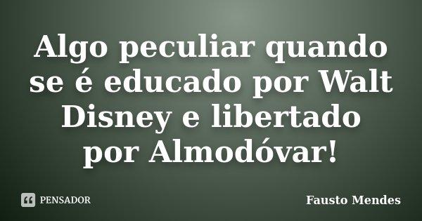 Algo peculiar quando se é educado por Walt Disney e libertado por Almodóvar!... Frase de Fausto Mendes.