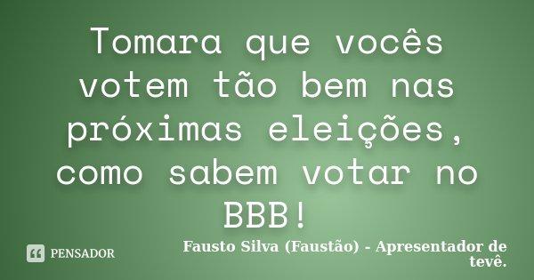 Tomara que vocês votem tão bem nas próximas eleições, como sabem votar no BBB!... Frase de Fausto Silva (Faustão) - Apresentador de tevê..