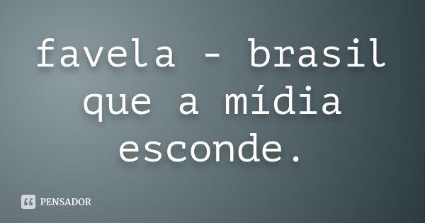 favela - brasil que a mídia esconde.... Frase de desconhecido.