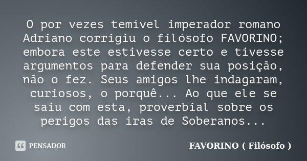 O por vezes temível imperador romano Adriano corrigiu o filósofo FAVORINO; embora este estivesse certo e tivesse argumentos para defender sua posição, não o fez... Frase de FAVORINO ( Filósofo ).