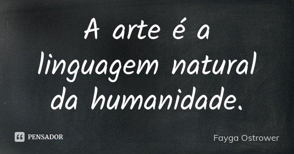 A arte é a linguagem natural da humanidade.... Frase de Fayga Ostrower.