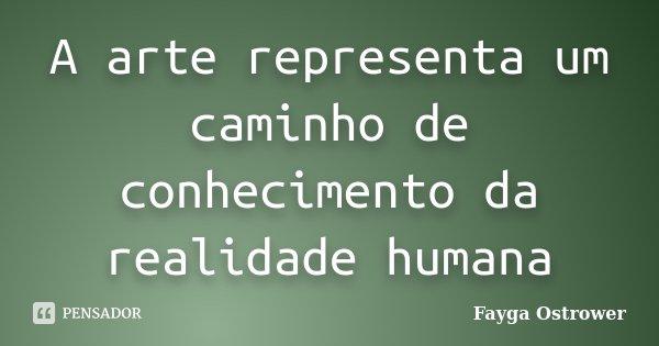A arte representa um caminho de conhecimento da realidade humana... Frase de Fayga Ostrower.