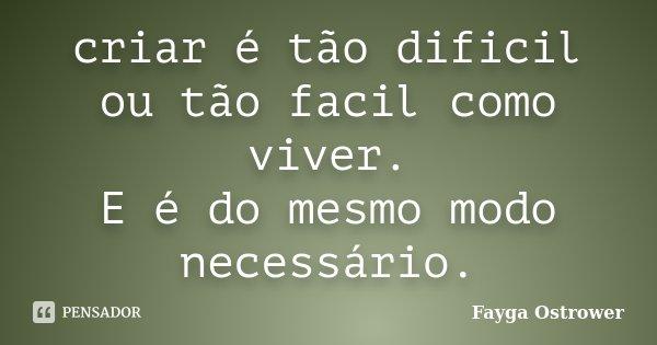criar é tão dificil ou tão facil como viver. E é do mesmo modo necessário.... Frase de Fayga Ostrower.