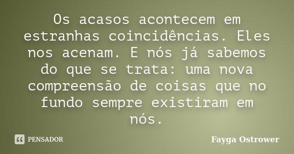 Os acasos acontecem em estranhas coincidências. eles nos acenam. E nós já sabemos do que se trata: uma nova compreensão de coisas que no fundo sempre existiram ... Frase de Fayga Ostrower.