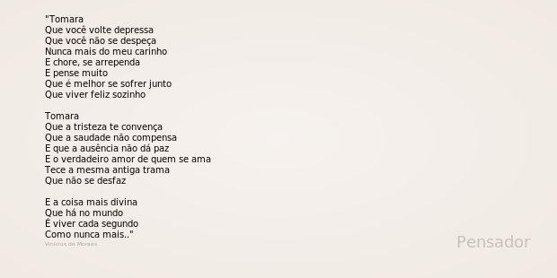 Tomara Que você volte depressa Que você não se despeça Nunca mais do meu carinho E chore, se arrependa E pense muito Que é melhor se sofrer junto Que viver feli... Frase de Vinicius de Moraes.