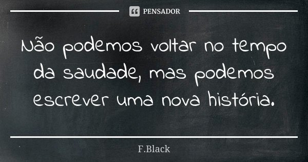 Não podemos voltar no tempo da saudade, mas podemos escrever uma nova história.... Frase de F.Black.