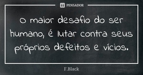 O maior desafio do ser humano, é lutar contra seus próprios defeitos e vícios.... Frase de F.Black.