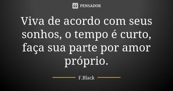 Viva de acordo com seus sonhos, o tempo é curto, faça sua parte por amor próprio.... Frase de F.Black.