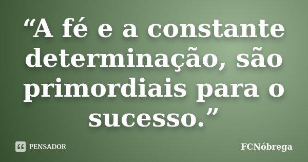 """""""A fé e a constante determinação, são primordiais para o sucesso.""""... Frase de FCNóbrega."""