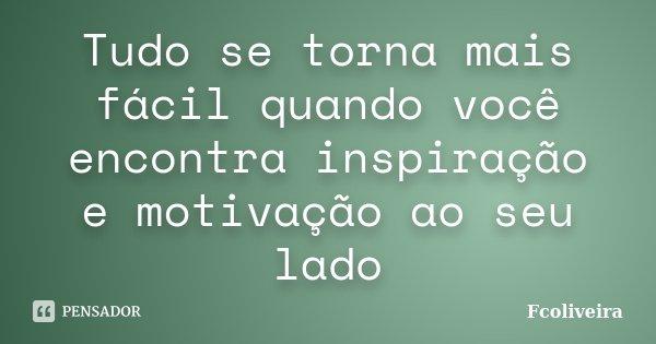 Tudo se torna mais fácil quando você encontra inspiração e motivação ao seu lado... Frase de Fcoliveira.