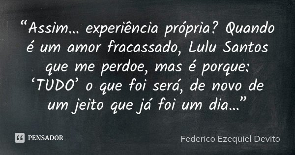 """""""Assim… experiência própria? Quando é um amor fracassado, Lulu Santos que me perdoe, mas é porque: 'TUDO' o que foi será, de novo de um jeito que já foi um dia…... Frase de Federico Ezequiel Devito."""