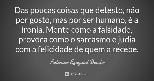 Das poucas coisas que detesto, não por gosto, mas por ser humano, é a ironia. Mente como a falsidade, provoca como o sarcasmo e judia com a felicidade de quem a... Frase de Federico Ezequiel Devito.
