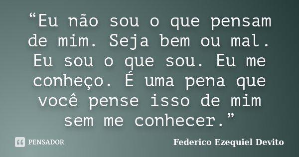 """""""Eu não sou o que pensam de mim. Seja bem ou mal. Eu sou o que sou. Eu me conheço. É uma pena que você pense isso de mim sem me conhecer.""""... Frase de Federico Ezequiel Devito."""