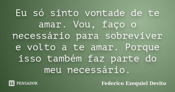 Eu só sinto vontade de te amar. Vou, faço o necessário para sobreviver e volto a te amar. Porque isso também faz parte do meu necessário.... Frase de Federico Ezequiel Devito.