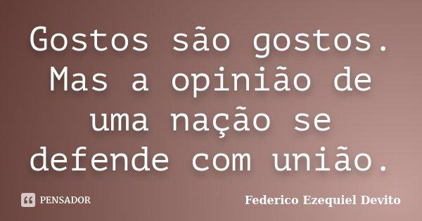 Gostos são gostos. Mas a opinião de uma nação se defende com união.... Frase de Federico Ezequiel Devito.