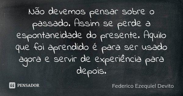 Não devemos pensar sobre o passado. Assim se perde a espontaneidade do presente. Aquilo que foi aprendido é para ser usado agora e servir de experiência para de... Frase de Federico Ezequiel Devito.