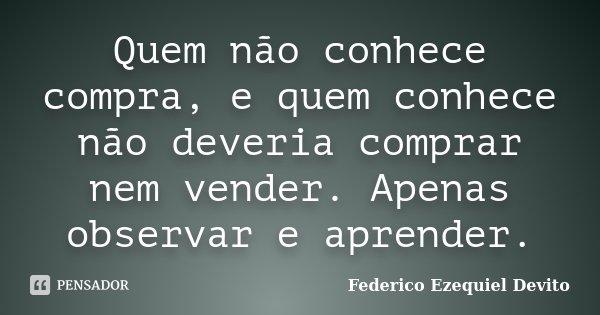 Quem não conhece compra, e quem conhece não deveria comprar nem vender. Apenas observar e aprender.... Frase de Federico Ezequiel Devito.