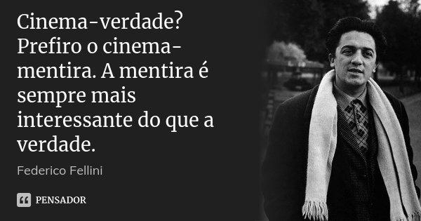 Cinema-verdade? Prefiro o cinema-mentira. A mentira é sempre mais interessante do que a verdade.... Frase de Federico Fellini.