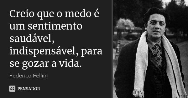 Creio que o medo é um sentimento saudável, indispensável, para se gozar a vida.... Frase de Federico Fellini.