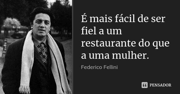 É mais fácil de ser fiel a um restaurante do que a uma mulher.... Frase de Federico Fellini.