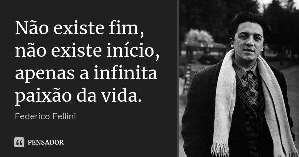 Não existe fim, não existe início, apenas a infinita paixão da vida.... Frase de Federico Fellini.