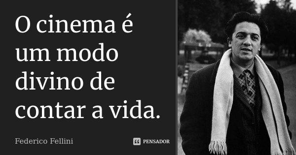 O cinema é um modo divino de contar a vida.... Frase de Federico Fellini.