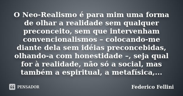 O Neo-Realismo é para mim uma forma de olhar a realidade sem qualquer preconceito, sem que intervenham convencionalismos – colocando-me diante dela sem idéias p... Frase de Federico Fellini.