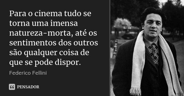 Para o cinema tudo se torna uma imensa natureza-morta, até os sentimentos dos outros são qualquer coisa de que se pode dispor.... Frase de Federico Fellini.