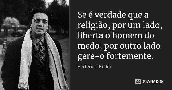Se é verdade que a religião, por um lado, liberta o homem do medo, por outro lado gere-o fortemente.... Frase de Federico Fellini.