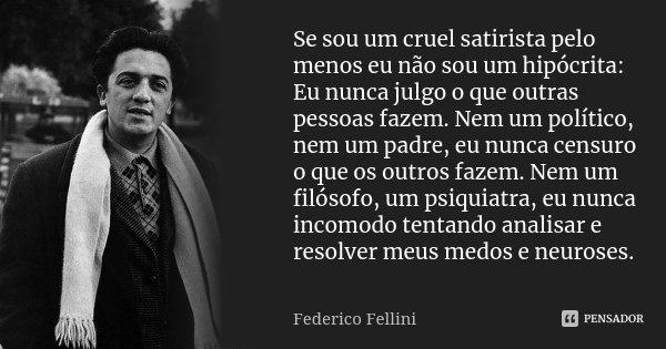 Se sou um cruel satirista pelo menos eu não sou um hipócrita: Eu nunca julgo o que outras pessoas fazem. Nem um político, nem um padre, eu nunca censuro o que o... Frase de Federico Fellini.