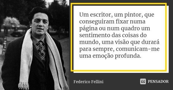 Um escritor, um pintor, que conseguiram fixar numa página ou num quadro um sentimento das coisas do mundo, uma visão que durará para sempre, comunicam-me uma em... Frase de Federico Fellini.