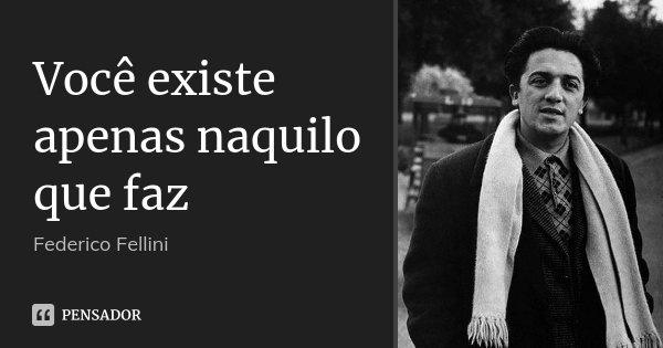 Você existe apenas naquilo que faz... Frase de Federico Fellini.