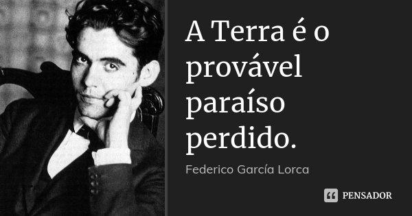 A Terra é o provável paraíso perdido.... Frase de Federico Garcia Lorca.
