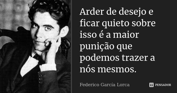 Arder de desejo e ficar quieto sobre isso é a maior punição que podemos trazer a nós mesmos.... Frase de Federico García Lorca.