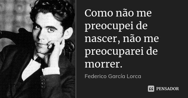 Como não me preocupei de nascer, não me preocuparei de morrer.... Frase de Federico García Lorca.