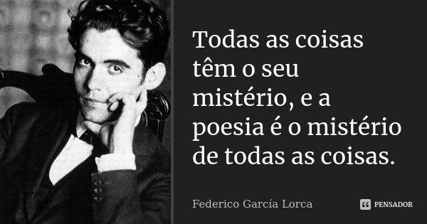 Todas as coisas têm o seu mistério, e a poesia é o mistério de todas as coisas.... Frase de Federico Garcia Lorca.