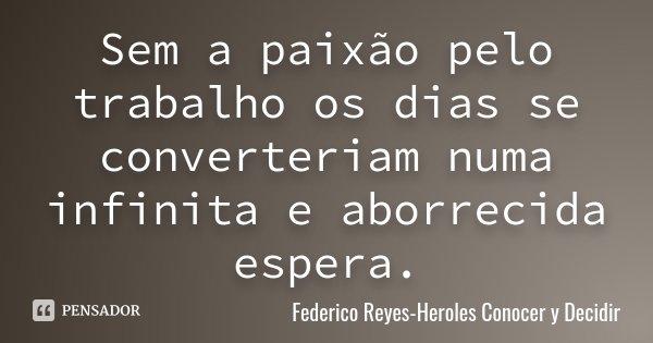 Sem a paixão pelo trabalho os dias se converteriam numa infinita e aborrecida espera.... Frase de Federico Reyes-Heroles Conocer y Decidir.