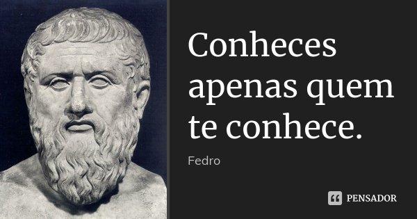 Conheces apenas quem te conhece.... Frase de Fedro.
