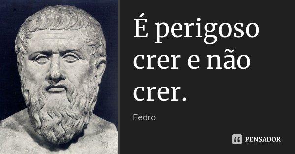 É perigoso crer e não crer.... Frase de Fedro.