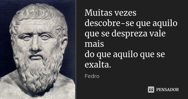 Muitas vezes descobre-se que aquilo que se despreza vale mais / do que aquilo que se exalta.... Frase de Fedro.