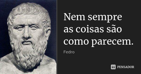 Nem sempre as coisas são como parecem.... Frase de Fedro.