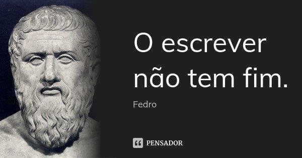 O escrever não tem fim.... Frase de Fedro.