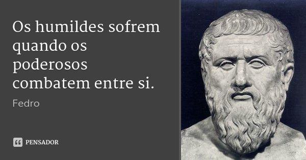 Os humildes sofrem quando os poderosos combatem entre si.... Frase de Fedro.