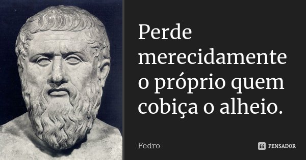 Perde merecidamente o próprio quem cobiça o alheio.... Frase de Fedro.