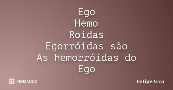 Ego Hemo Roídas Egorróidas são As hemorróidas do Ego... Frase de FeIipeArco.